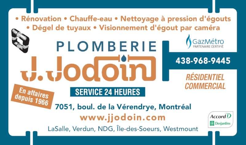 Plomberie J Jodoin Ltée (514-761-2545) - Annonce illustrée======= - En affairesdepuis 1966 438-968-9445 • Rénovation • Chauffe-eau • Nettoyage à pression d'égouts • Dégel de tuyaux • Visionnement d'égout par caméra SERVICE 24 HEURES RÉSIDENTIEL COMMERCIAL 7051, boul. de la Vérendrye, Montréal LaSalle, Verdun, NDG, Île-des-Soeurs, Westmount www.jjodoin.com