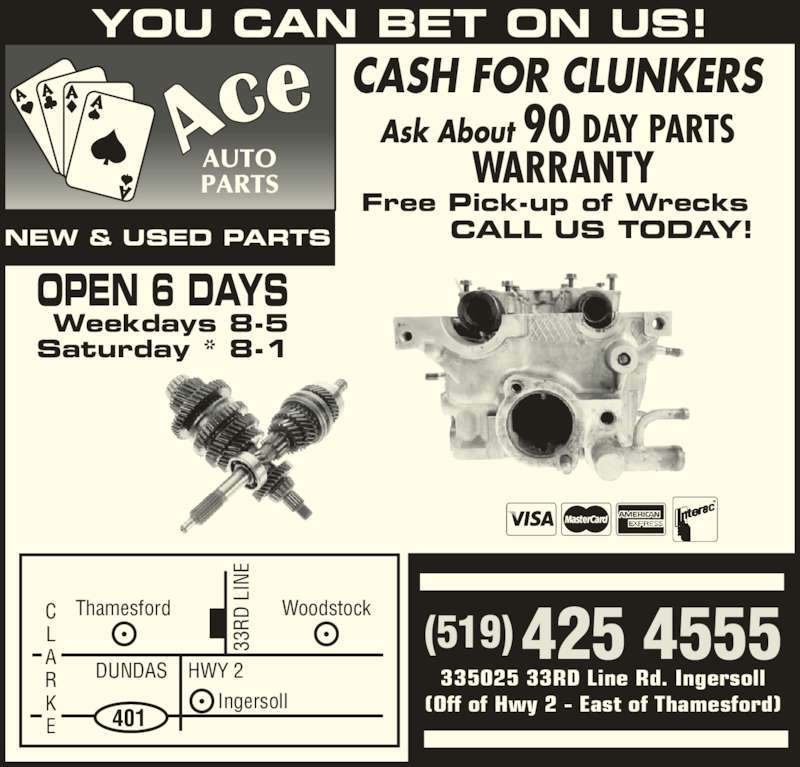 Ace Auto Parts (519-425-4555) - Display Ad - (519) 425 4555 NEW & USED PARTS OPEN 6 DAYS Weekdays 8-5 Saturday * 8-1 33 RD  L IN YOU CAN BET ON US! CALL US TODAY! Free Pick-up of Wrecks Ask About 90 DAY PARTS  WARRANTY CASH FOR CLUNKERS Thamesford DUNDAS    HWY 2 Ingersoll 33 RD  L IN 401 WoodstockC 335025 33RD Line Rd. Ingersoll (Off of Hwy 2 - East of Thamesford)