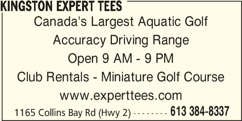 Kingston Expert Tees (613-384-8337) - Display Ad - 613 384-8337 Canada's Largest Aquatic Golf Accuracy Driving Range Open 9 AM - 9 PM Club Rentals - Miniature Golf Course www.experttees.com 1165 Collins Bay Rd (Hwy 2) - - - - - - - - KINGSTON EXPERT TEES