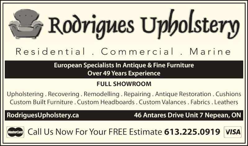 Rodrigues Upholstery (613-225-0919) - Display Ad - European Specialists In Antique & Fine Furniture Over 49 Years Experience FULL SHOWROOM Upholstering . Recovering . Remodelling . Repairing . Antique Restoration . Cushions Custom Built Furniture . Custom Headboards . Custom Valances . Fabrics . Leathers RodriguesUpholstery.ca    46 Antares Drive Unit 7 Nepean, ON Call Us Now For Your FREE Estimate 613.225.0919