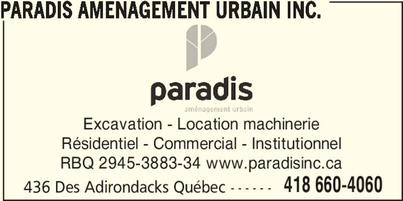 Paradis Aménagement urbain inc. (418-660-4060) - Display Ad - PARADIS AMENAGEMENT URBAIN INC. 436 Des Adirondacks Québec - - - - - - 418 660-4060 Excavation - Location machinerie Résidentiel - Commercial - Institutionnel RBQ 2945-3883-34 www.paradisinc.ca PARADIS AMENAGEMENT URBAIN INC. 436 Des Adirondacks Québec - - - - - - 418 660-4060 Excavation - Location machinerie Résidentiel - Commercial - Institutionnel RBQ 2945-3883-34 www.paradisinc.ca