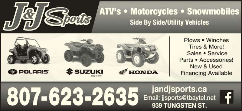 J & J Sports (807-623-2635) - Display Ad - Tires & More!  Sales • Service Parts • Accessories! Plows • Winches New & Used Financing Available ATV's • Motorcycles • Snowmobiles Side By Side/Utility Vehicles jandjsports.ca 939 TUNGSTEN ST. 807-623-2635