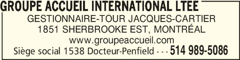 Groupe Accueil (514-989-5086) - Annonce illustrée======= - GESTIONNAIRE-TOUR JACQUES-CARTIER 1851 SHERBROOKE EST, MONTRÉAL www.groupeaccueil.com GROUPE ACCUEIL INTERNATIONAL LTEE  514 989-5086Siège social 1538 Docteur-Penfield - - -