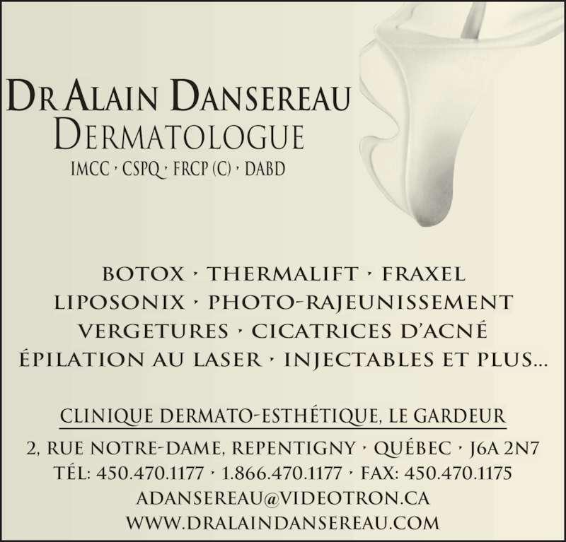 Clinique Dermato-Esthétique Dr Alain Dansereau (450-470-1177) - Annonce illustrée======= - DR ALAIN DANSEREAU Dermatologue Imcc • cspq • frcp (c) • dabd BOTOX • THERMALIFT • FRAXEL LIPOSONIX • PHOTO-RAJEUNISSEMENT VERGETURES • CICATRICES D'ACNÉ ÉPILATION AU LASER • INJECTABLES ET PLUS... 2, RUE NOTRE-DAME, REPENTIGNY • QUÉBEC • J6A 2N7 TÉL: 450.470.1177 • 1.866.470.1177 • FAX: 450.470.1175 WWW.DRALAINDANSEREAU.COM CLINIQUE DERMATO-ESTHÉTIQUE, LE GARDEUR