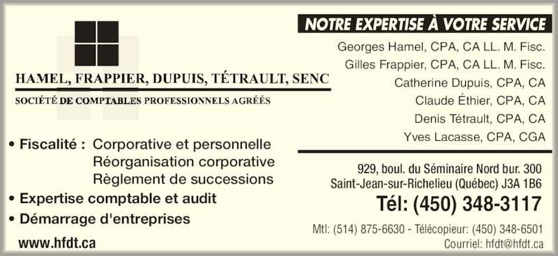 Hamel Frappier Dupuis Tétrault (450-348-3117) - Annonce illustrée======= - NOTRE EXPERTISE À VOTRE SERVICE Georges Hamel, CPA, CA LL. M. Fisc. Gilles Frappier, CPA, CA LL. M. Fisc. Catherine Dupuis, CPA, CA Claude Éthier, CPA, CA Denis Tétrault, CPA, CA Yves Lacasse, CPA, CGA • Expertise comptable et audit • Démarrage d'entreprises  • Fiscalité : Corporative et personnelle  Réorganisation corporative  Règlement de successions 929, boul. du Séminaire Nord bur. 300 Saint-Jean-sur-Richelieu (Québec) J3A 1B6 Tél: (450) 348-3117 Mtl: (514) 875-6630 - Télécopieur: (450) 348-6501