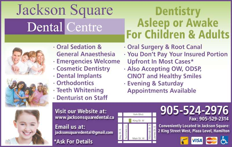 Jackson Square Dental Centre (905-524-2976) - Display Ad - · You Don't Pay Your Insured Portion   Upfront In Most Cases* · Also Accepting OW, ODSP, CINOT and Healthy Smiles · Evening & Saturday Appointments Available · Oral Sedation &   General Anaesthesia · Emergencies Welcome · Cosmetic Dentistry · Dental Implants · Orthodontics · Teeth Whitening · Denturist on Staff Jackson Square Dental Centre 905-524-2976 Dentistry Asleep or Awake For Children & Adults · Oral Surgery & Root Canal Fax: 905-529-2314 Conveniently Located in Jackson Square: 2 King Street West, Plaza Level, Hamilton King St. W Main St. W J am es  S t.  ay  S t.  York Blvd. um er s  Ln ac na b  t.  Visit our Website at: www.jacksonsquaredental.ca Email us at: *Ask For Details