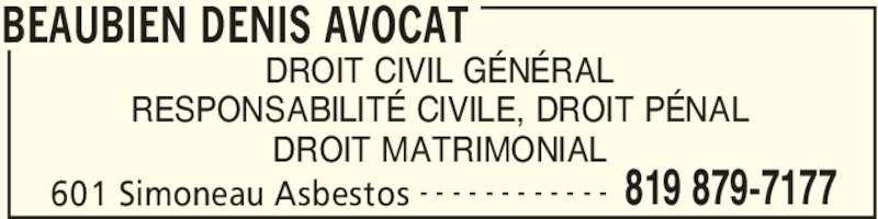Beaubien Denis Avocat (8198797177) - Annonce illustrée======= - 601 Simoneau Asbestos 819 879-7177- - - - - - - - - - - - DROIT CIVIL GÉNÉRAL RESPONSABILITÉ CIVILE, DROIT PÉNAL DROIT MATRIMONIAL BEAUBIEN DENIS AVOCAT