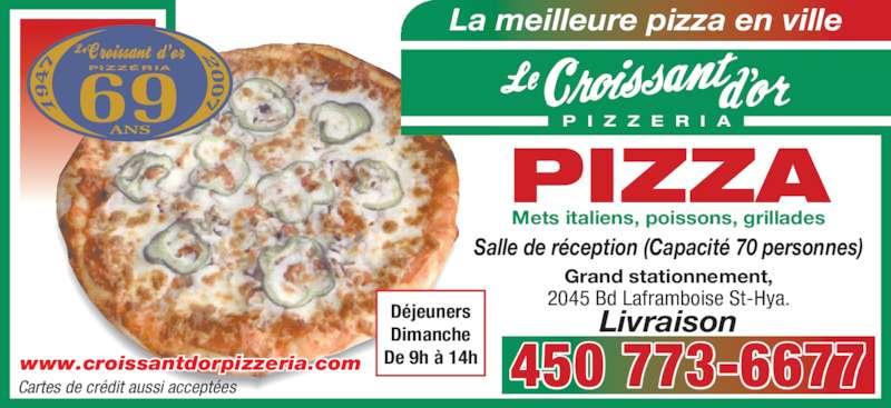 Restaurant Croissant D'Or (450-773-6677) - Annonce illustrée======= - La meilleure pizza en ville P I Z Z E R I A PIZZA Mets italiens, poissons, grillades Grand stationnement, 2045 Bd Laframboise St-Hya. Livraison Cartes de crédit aussi acceptées www.croissantdorpizzeria.com 450 773-6677 Déjeuners Dimanche De 9h à 14h Salle de réception (Capacité 70 personnes)
