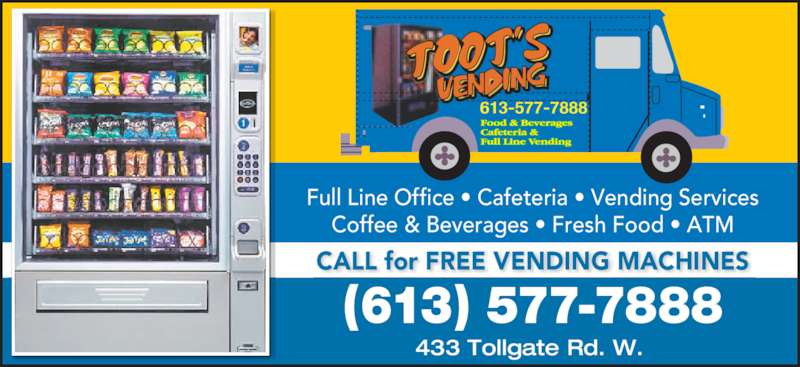 Toot'S Vending (613-577-7888) - Display Ad - 433 Tollgate Rd. W. (613) 577-7888 Full Line Office • Cafeteria • Vending Services Coffee & Beverages • Fresh Food • ATM CALL for FREE VENDING MACHINES