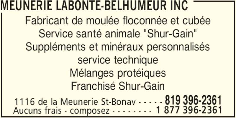 """Meunerie Labonté-Belhumeur Inc (819-396-2361) - Annonce illustrée======= - MEUNERIE LABONTE-BELHUMEUR INC 1116 de la Meunerie St-Bonav - - - - - 819 396-2361 Fabricant de moulée floconnée et cubée Service santé animale """"Shur-Gain"""" Suppléments et minéraux personnalisés service technique Mélanges protéiques Franchisé Shur-Gain Aucuns frais - composez - - - - - - - - 1 877 396-2361"""