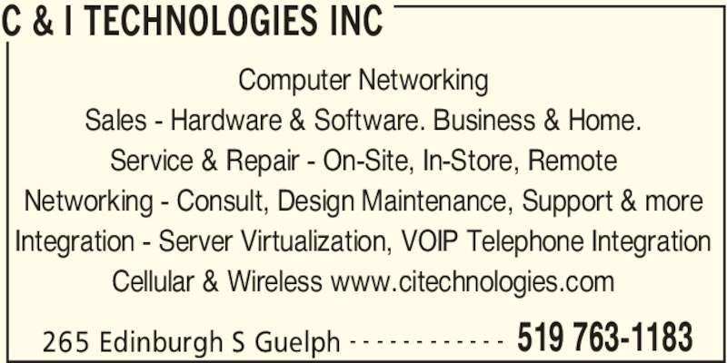 C & I Technologies Inc (519-763-1183) - Display Ad - C & I TECHNOLOGIES INC 265 Edinburgh S Guelph 519 763-1183- - - - - - - - - - - - Computer Networking Sales - Hardware & Software. Business & Home. Service & Repair - On-Site, In-Store, Remote Networking - Consult, Design Maintenance, Support & more Integration - Server Virtualization, VOIP Telephone Integration Cellular & Wireless www.citechnologies.com