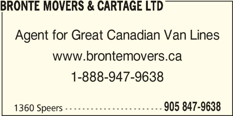Bronte Movers & Cartage Ltd (905-847-9638) - Display Ad - BRONTE MOVERS & CARTAGE LTD 1360 Speers - - - - - - - - - - - - - - - - - - - - - - - Agent for Great Canadian Van Lines www.brontemovers.ca 1-888-947-9638 905 847-9638