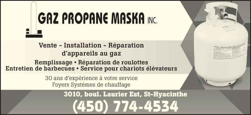 Gaz Propane Maska (450-774-4534) - Annonce illustrée======= - d'appareils au gaz Remplissage • Réparation de roulottes Entretien de barbecues • Service pour chariots élévateurs 30 ans d'expérience à votre service Foyers Systèmes de chauffage 3010, boul. Laurier Est, St-Hyacinthe (450) 774-4534 Vente - Installation - Réparation