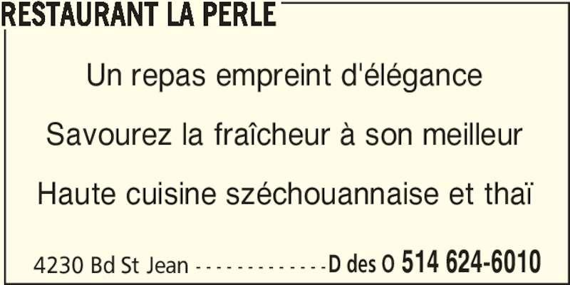 Restaurant La Perle (514-624-6010) - Annonce illustrée======= - RESTAURANT LA PERLE 4230 Bd St Jean - - - - - - - - - - - - -D des O 514 624-6010 Un repas empreint d'élégance Savourez la fraîcheur à son meilleur Haute cuisine széchouannaise et thaï