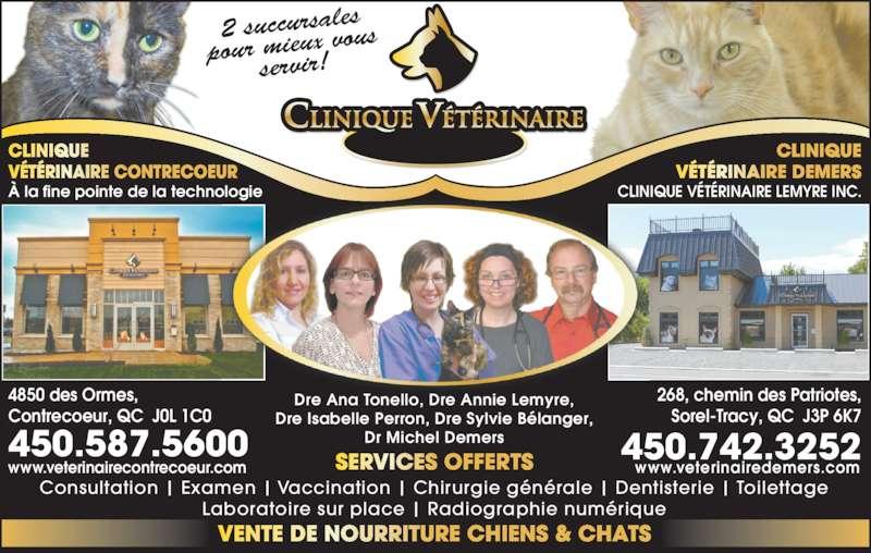 Clinique Vétérinaire Demers (Lemyre Inc) (450-742-3252) - Annonce illustrée======= - Contrecoeur, QC  J0L 1C0 268, chemin des Patriotes, Sorel-Tracy, QC  J3P 6K7 À la fine pointe de la technologie CLINIQUE VÉTÉRINAIRE LEMYRE INC. DEMERS Dre Ana Tonello, Dre Annie Lemyre, 4850 des Ormes, Dre Isabelle Perron, Dre Sylvie Bélanger, Dr Michel Demers Consultation | Examen | Vaccination | Chirurgie générale | Dentisterie | Toilettage Laboratoire sur place | Radiographie numérique 450.587.5600 450.742.3252 2 succursales pour mieux vou servir! www.veterinairecontrecoeur.com www.veterinairedemers.com