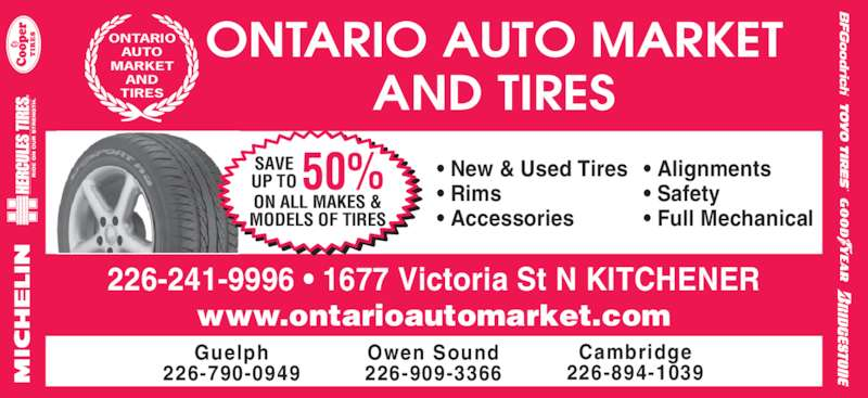 Ontario Auto Market And Tires (519-742-1144) - Display Ad - SAVE UP TO 50% MODELS OF TIRES Guelph 226-790-0949 Owen Sound 226-909-3366 Cambridge 226-894-1039 226-241-9996 • 1677 Victoria St N KITCHENER www.ontarioautomarket.com ONTARIO AUTO MARKET AND TIRES ONTARIO AUTO MARKET AND TIRES • New & Used Tires • Rims • Accessories • Alignments • Safety • Full Mechanical ON ALL MAKES &
