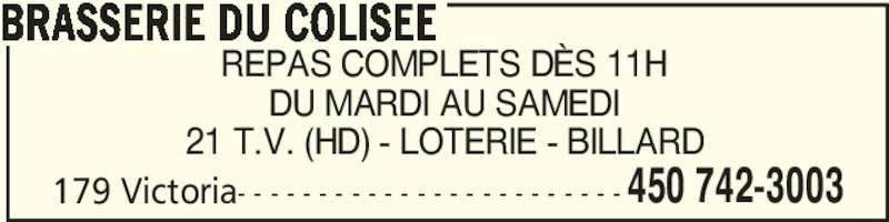 Brasserie Du Colisée (450-742-3003) - Annonce illustrée======= - 450 742-3003 BRASSERIE DU COLISEE REPAS COMPLETS DÈS 11H DU MARDI AU SAMEDI 21 T.V. (HD) - LOTERIE - BILLARD 179 Victoria- - - - - - - - - - - - - - - - - - - - - - - -