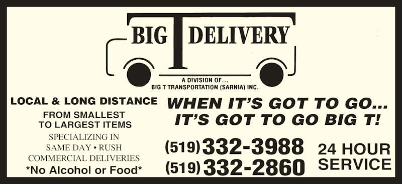 Big T Delivery (519-332-3988) - Display Ad - SPECIALIZING IN SAME DAY • RUSH COMMERCIAL DELIVERIES WHEN IT'S GOT TO GO... IT'S GOT TO GO BIG T! 332-2860 24 HOUR SERVICE LOCAL & LONG DISTANCE FROM SMALLEST  TO LARGEST ITEMS *No Alcohol or Food* 332-3988(519)  (519)