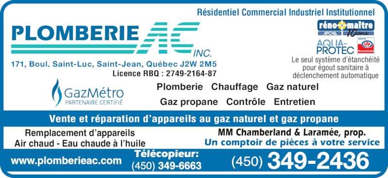 Plomberie A C Inc (450-349-2436) - Annonce illustrée======= - 171, Boul. Saint-Luc, Saint-Jean, Québec J2W 2M5 Le seul système d'étanchéitépour égout sanitaire à déclenchement automatique Recommandé 349-2436 Vente et réparation d'appareils au gaz naturel et gaz propane Plomberie   Chauffage   Gaz naturel Gaz propane   Contrôle   Entretien Licence RBQ : 2749-2164-87 Remplacement d'appareils Air chaud - Eau chaude à l'huile MM Chamberland & Laramée, prop. Un comptoir de pièces à votre service Résidentiel Commercial Industriel Institutionnel