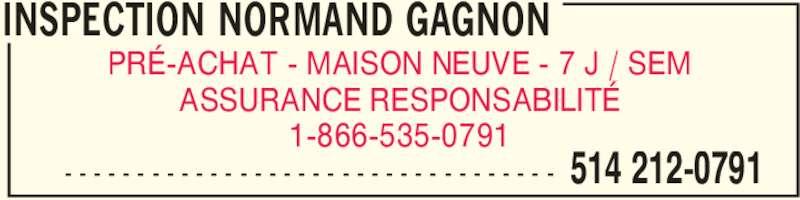 Inspection Normand Gagnon (514-212-0791) - Annonce illustrée======= - INSPECTION NORMAND GAGNON  514 212-0791- - - - - - - - - - - - - - - - - - - - - - - - - - - - - - - - - - PRÉ-ACHAT - MAISON NEUVE - 7 J / SEM 1-866-535-0791 ASSURANCE RESPONSABILITÉ