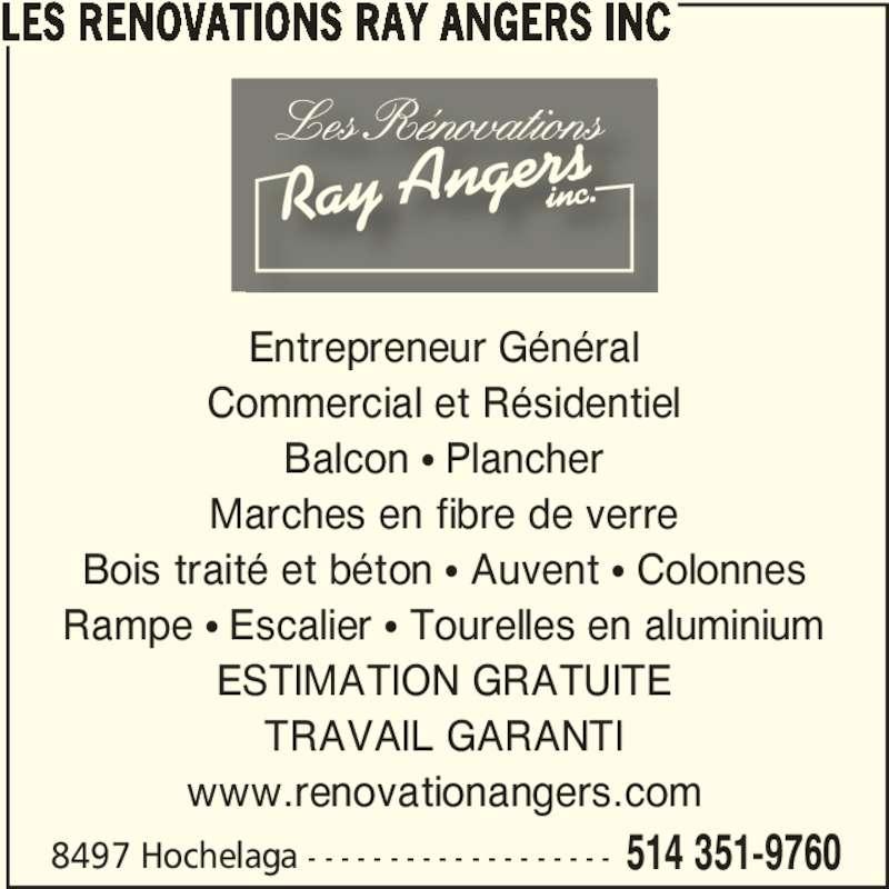 Renovations Ray Angers (514-351-9760) - Annonce illustrée======= - Rampe π Escalier π Tourelles en aluminium ESTIMATION GRATUITE TRAVAIL GARANTI www.renovationangers.com 8497 Hochelaga - - - - - - - - - - - - - - - - - - - 514 351-9760 LES RENOVATIONS RAY ANGERS INC Entrepreneur Général Commercial et Résidentiel Balcon π Plancher Marches en fibre de verre Bois traité et béton π Auvent π Colonnes