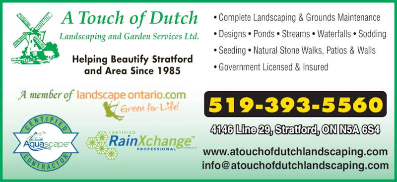 A Touch Of Dutch Landscaping & Garden Services Ltd (519-393-5560) - Display Ad - 519-393-5560 Helping Beautify Stratford and Area Since 1985 4146 Line 29, Stratford, ON N5A 6S4 • Complete Landscaping & Grounds Maintenance • Designs • Ponds • Streams • Waterfalls • Sodding www.atouchofdutchlandscaping.com • Seeding • Natural Stone Walks, Patios & Walls • Government Licensed & Insured