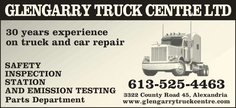 Glengarry Truck Centre Ltd (613-525-4463) - Display Ad - 613-525-4463 3322 County Road 45, Alexandria 30 years experience on truck and car repair SAFETY  INSPECTION STATION AND EMISSION TESTING Parts Department www.glengarrytruckcentre.com GLENGARRY TRUCK CENTRE LTD