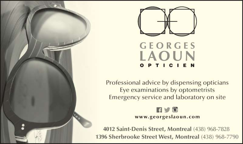 Georges Laoun Opticien (514-844-1919) - Display Ad - Professional advice by dispensing opticians    Eye examinations by optometrists Emergency service and laboratory on site 1396 Sherbrooke Street West, Montreal (438) 968-7790   4012 Saint-Denis Street, Montreal (438) 968-7828   www.georgeslaoun.com