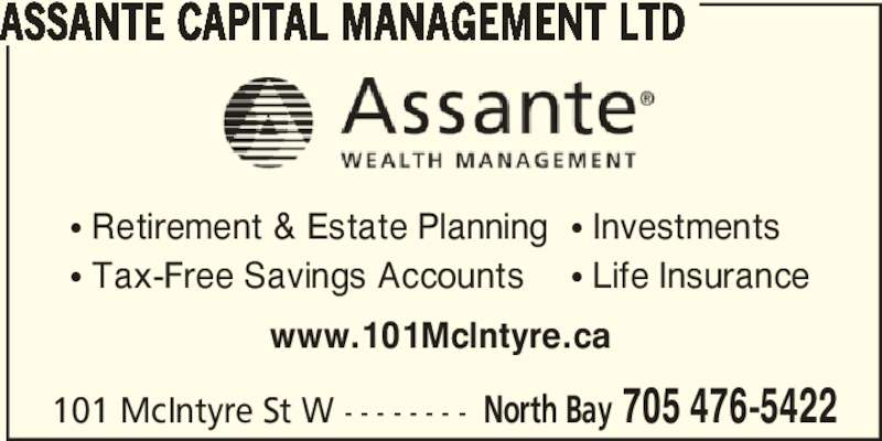 Assante Wealth Management (705-476-5422) - Display Ad - 101 McIntyre St W - - - - - - - - North Bay 705 476-5422 ASSANTE CAPITAL MANAGEMENT LTD www.101McIntyre.ca π Retirement & Estate Planning π Tax-Free Savings Accounts π Investments π Life Insurance