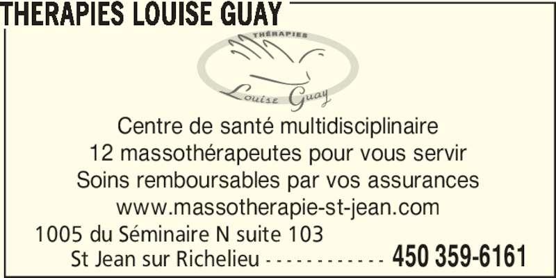 Therapies Louise Guay (450-359-6161) - Annonce illustrée======= - THERAPIES LOUISE GUAY 1005 du Séminaire N suite 103       St Jean sur Richelieu - - - - - - - - - - - - 450 359-6161 Centre de santé multidisciplinaire 12 massothérapeutes pour vous servir Soins remboursables par vos assurances www.massotherapie-st-jean.com
