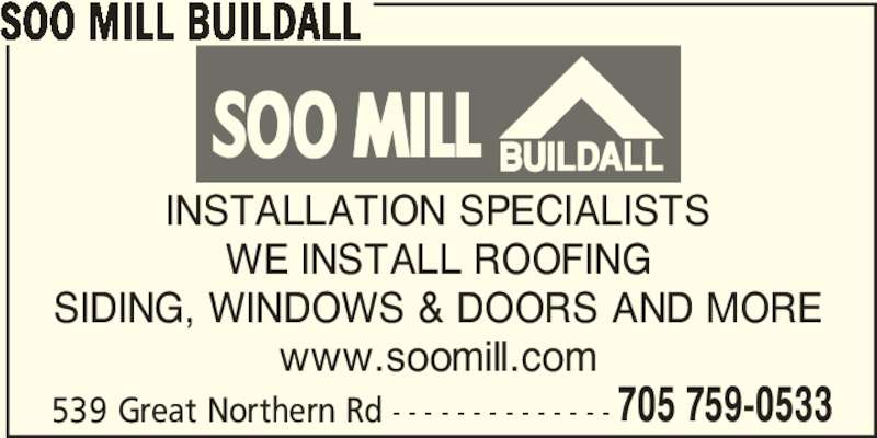 Soo Mill Buildall (705-759-0533) - Display Ad - INSTALLATION SPECIALISTS WE INSTALL ROOFING SIDING, WINDOWS & DOORS AND MORE www.soomill.com 539 Great Northern Rd - - - - - - - - - - - - - - 705 759-0533 SOO MILL BUILDALL