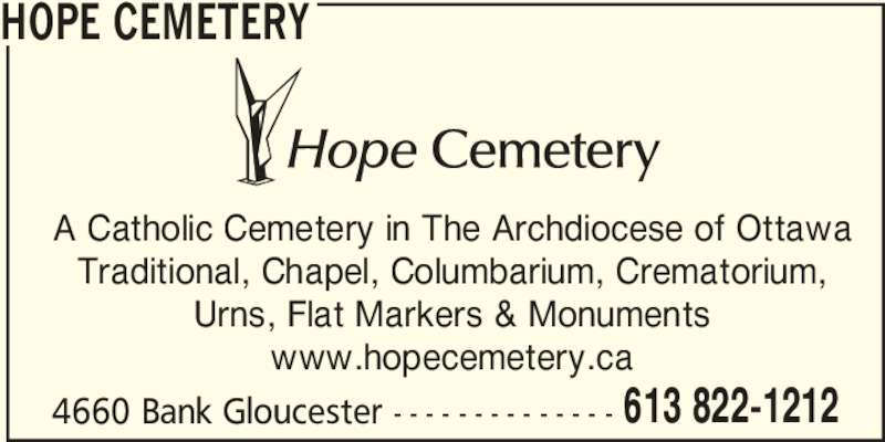 Hope Cemetery (613-822-1212) - Display Ad - HOPE CEMETERY A Catholic Cemetery in The Archdiocese of Ottawa Traditional, Chapel, Columbarium, Crematorium, Urns, Flat Markers & Monuments www.hopecemetery.ca 4660 Bank Gloucester - - - - - - - - - - - - - - 613 822-1212