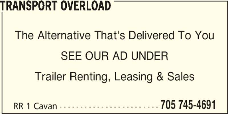 Transport Overload (705-745-4691) - Display Ad - 705 745-4691 TRANSPORT OVERLOAD The Alternative That's Delivered To You SEE OUR AD UNDER Trailer Renting, Leasing & Sales RR 1 Cavan - - - - - - - - - - - - - - - - - - - - - - - -