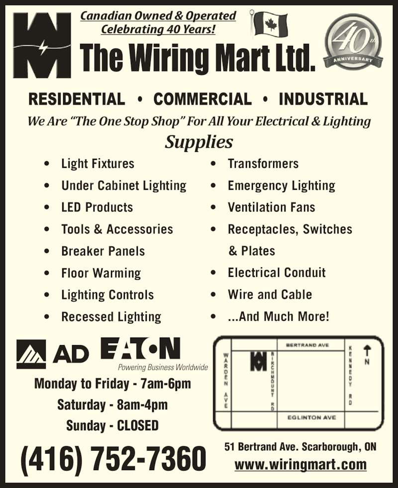 "The Wiring Mart Ltd (416-752-7360) - Display Ad - (416) 752-7360 Canadian Owned & Operated Celebrating 40 Years! 51 Bertrand Ave. Scarborough, ON www.wiringmart.com Monday to Friday - 7am-6pm Saturday - 8am-4pm Sunday - CLOSED We Are ""The One Stop Shop"" For All Your Electrical & Lighting Supplies •   Light Fixtures •   Under Cabinet Lighting •   LED Products      & Plates •   Electrical Conduit •   Wire and Cable •   Tools & Accessories •   ...And Much More! (416) 752-7360 •   Breaker Panels Canadian Owned & Operated Celebrating 40 Years! 51 Bertrand Ave. Scarborough, ON www.wiringmart.com Monday to Friday - 7am-6pm •   Floor Warming •   Lighting Controls •   Recessed Lighting •   Transformers Saturday - 8am-4pm •   Emergency Lighting •   Ventilation Fans •   Receptacles, Switches Sunday - CLOSED We Are ""The One Stop Shop"" For All Your Electrical & Lighting Supplies •   Under Cabinet Lighting •   LED Products •   Tools & Accessories •   Breaker Panels •   Floor Warming •   Lighting Controls •   Recessed Lighting •   Transformers •   Emergency Lighting •   Ventilation Fans •   Receptacles, Switches      & Plates •   Electrical Conduit •   Wire and Cable •   ...And Much More! •   Light Fixtures"