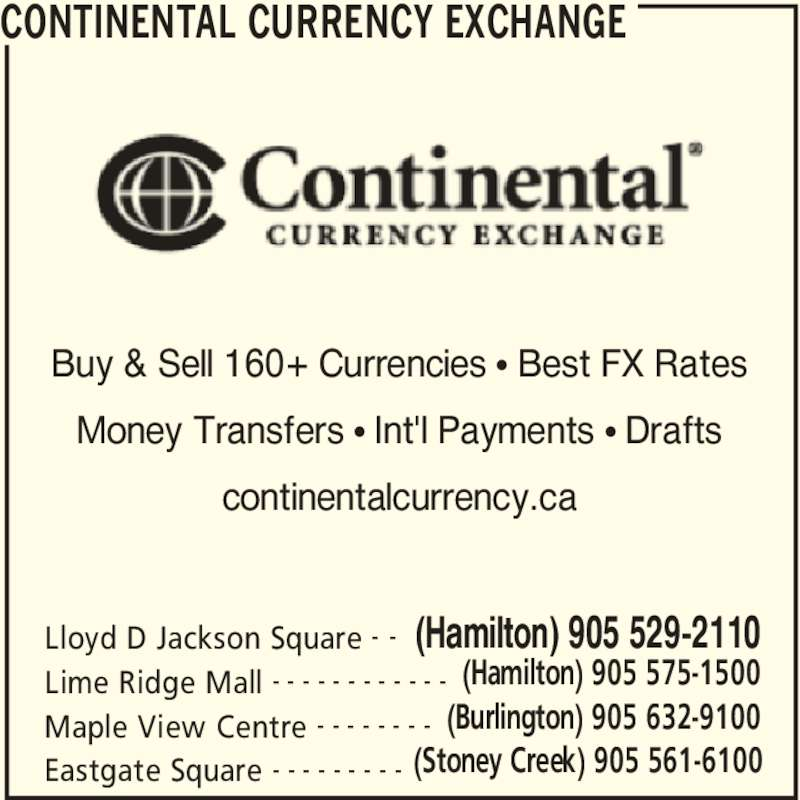 Continental Currency Exchange (905-529-2110) - Display Ad - CONTINENTAL CURRENCY EXCHANGE Eastgate Square (Stoney Creek) 905 561-6100- - - - - - - - - Lloyd D Jackson Square (Hamilton) 905 529-2110- - Lime Ridge Mall (Hamilton) 905 575-1500- - - - - - - - - - - - Maple View Centre (Burlington) 905 632-9100- - - - - - - - Buy & Sell 160+ Currencies π Best FX Rates Money Transfers π Int'l Payments π Drafts continentalcurrency.ca