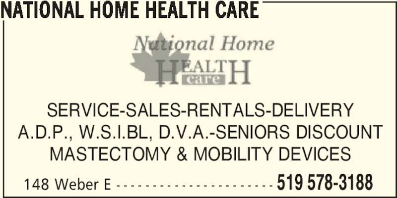 National Home Health Care (519-578-3188) - Display Ad - 148 Weber E - - - - - - - - - - - - - - - - - - - - - - 519 578-3188 NATIONAL HOME HEALTH CARE SERVICE-SALES-RENTALS-DELIVERY A.D.P., W.S.I.BL, D.V.A.-SENIORS DISCOUNT MASTECTOMY & MOBILITY DEVICES
