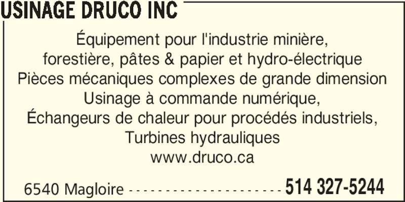 Usinage Druco (514-327-5244) - Annonce illustrée======= - 6540 Magloire - - - - - - - - - - - - - - - - - - - - - 514 327-5244 USINAGE DRUCO INC Équipement pour l'industrie minière, forestière, pâtes & papier et hydro-électrique Pièces mécaniques complexes de grande dimension Usinage à commande numérique, Échangeurs de chaleur pour procédés industriels, Turbines hydrauliques www.druco.ca
