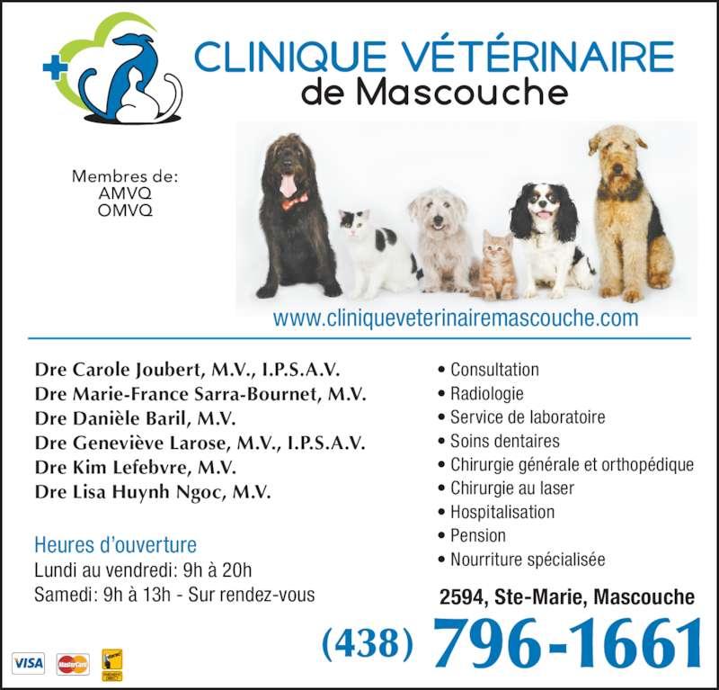 Clinique Vétérinaire De Mascouche (450-474-4161) - Annonce illustrée======= - Dre Carole Joubert, M.V., I.P.S.A.V. Dre Marie-France Sarra-Bournet, M.V. Dre Danièle Baril, M.V. Dre Geneviève Larose, M.V., I.P.S.A.V. Dre Kim Lefebvre, M.V. Dre Lisa Huynh Ngoc, M.V. 2594, Ste-Marie, Mascouche (438) 796-1661 Membres de: AMVQ OMVQ www.cliniqueveterinairemascouche.com Heures d'ouverture Lundi au vendredi: 9h à 20h Samedi: 9h à 13h - Sur rendez-vous  • Consultation • Radiologie • Service de laboratoire • Soins dentaires • Chirurgie générale et orthopédique • Chirurgie au laser • Hospitalisation • Pension  • Nourriture spécialisée