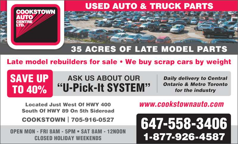 "Cookstown Auto Centre Ltd (4163640743) - Display Ad - USED AUTO & TRUCK PARTS 35 ACRES OF LATE MODEL PARTS 647-558-3406 1-877-926-4587 OPEN MON - FRI 8AM - 5PM • SAT 8AM - 12NOON CLOSED HOLIDAY WEEKENDS Located Just West Of HWY 400 South Of HWY 89 On 5th Sideroad www.cookstownauto.com Late model rebuilders for sale • We buy scrap cars by weight SAVE UP TO 40% ASK US ABOUT OUR ""U-Pick-It SYSTEM"" Daily delivery to Central Ontario & Metro Toronto for the industry COOKSTOWN 