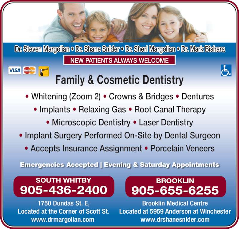 Dr Steve Margolian (905-436-2400) - Display Ad - Emergencies Accepted | Evening & Saturday Appointments Family & Cosmetic Dentistry • Whitening (Zoom 2) • Crowns & Bridges • Dentures • Implants • Relaxing Gas • Root Canal Therapy • Microscopic Dentistry • Laser Dentistry • Implant Surgery Performed On-Site by Dental Surgeon • Accepts Insurance Assignment • Porcelain Veneers Dr. Steven Margolian • Dr. Shane Snider • Dr. Sheri Margolian • Dr. Mark Bishara NEW PATIENTS ALWAYS WELCOME 1750 Dundas St. E, Located at the Corner of Scott St. www.drmargolian.com  SOUTH WHITBY 905-436-2400 Brooklin Medical Centre Located at 5959 Anderson at Winchester www.drshanesnider.com BROOKLIN 905-655-6255