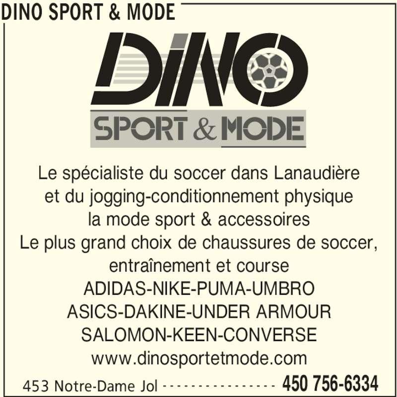 Dino Sport & Mode (450-756-6334) - Annonce illustrée======= - DINO SPORT & MODE 453 Notre-Dame Jol 450 756-6334- - - - - - - - - - - - - - - - Le spécialiste du soccer dans Lanaudière et du jogging-conditionnement physique la mode sport & accessoires Le plus grand choix de chaussures de soccer, entraînement et course ADIDAS-NIKE-PUMA-UMBRO ASICS-DAKINE-UNDER ARMOUR SALOMON-KEEN-CONVERSE www.dinosportetmode.com