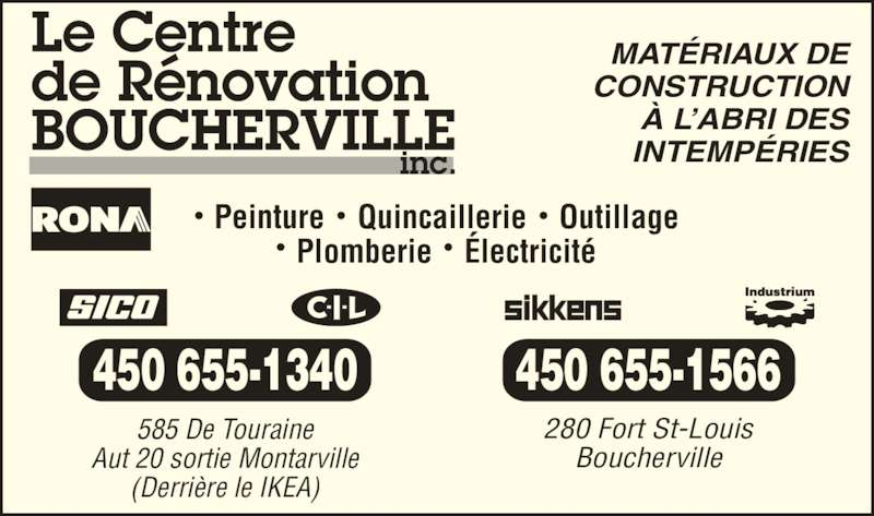 Rona Centre de Rénovation (450-655-1340) - Annonce illustrée======= - Peinture    Quincaillerie    Outillage Plomberie    Électricité MATÉRIAUX DE CONSTRUCTION À L'ABRI DES INTEMPÉRIES 585 De Touraine Aut 20 sortie Montarville (Derrière le IKEA) 450 655-1340 450 655-1566 280 Fort St-Louis Boucherville