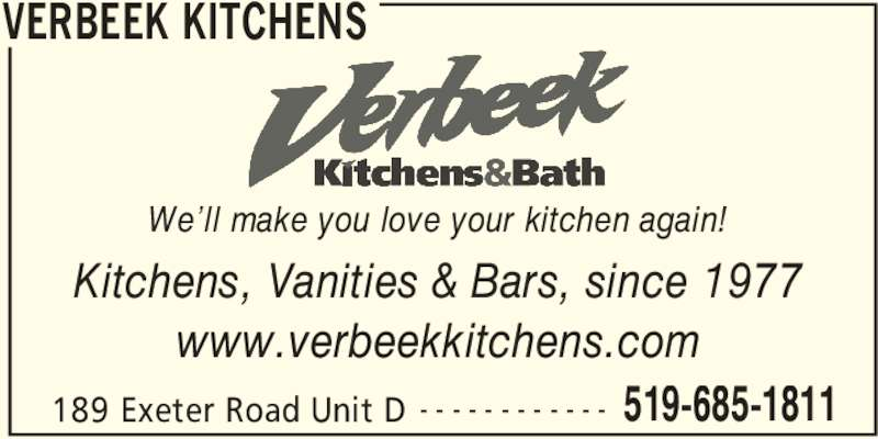 Verbeek Kitchens (519-685-1811) - Display Ad - VERBEEK KITCHENS 189 Exeter Road Unit D 519-685-1811- - - - - - - - - - - - Kitchens, Vanities & Bars, since 1977 www.verbeekkitchens.com We'll make you love your kitchen again!