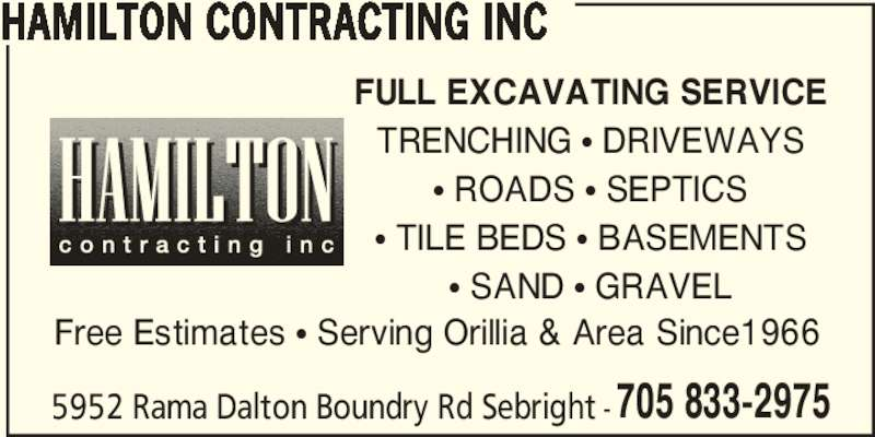 Hamilton Contracting Inc (705-833-2975) - Display Ad - HAMILTON CONTRACTING INC Free Estimates π Serving Orillia & Area Since1966 5952 Rama Dalton Boundry Rd Sebright -705 833-2975 FULL EXCAVATING SERVICE TRENCHING π DRIVEWAYS π ROADS π SEPTICS π TILE BEDS π BASEMENTS π SAND π GRAVEL HAMILTON CONTRACTING INC Free Estimates π Serving Orillia & Area Since1966 5952 Rama Dalton Boundry Rd Sebright -705 833-2975 FULL EXCAVATING SERVICE TRENCHING π DRIVEWAYS π ROADS π SEPTICS π TILE BEDS π BASEMENTS π SAND π GRAVEL