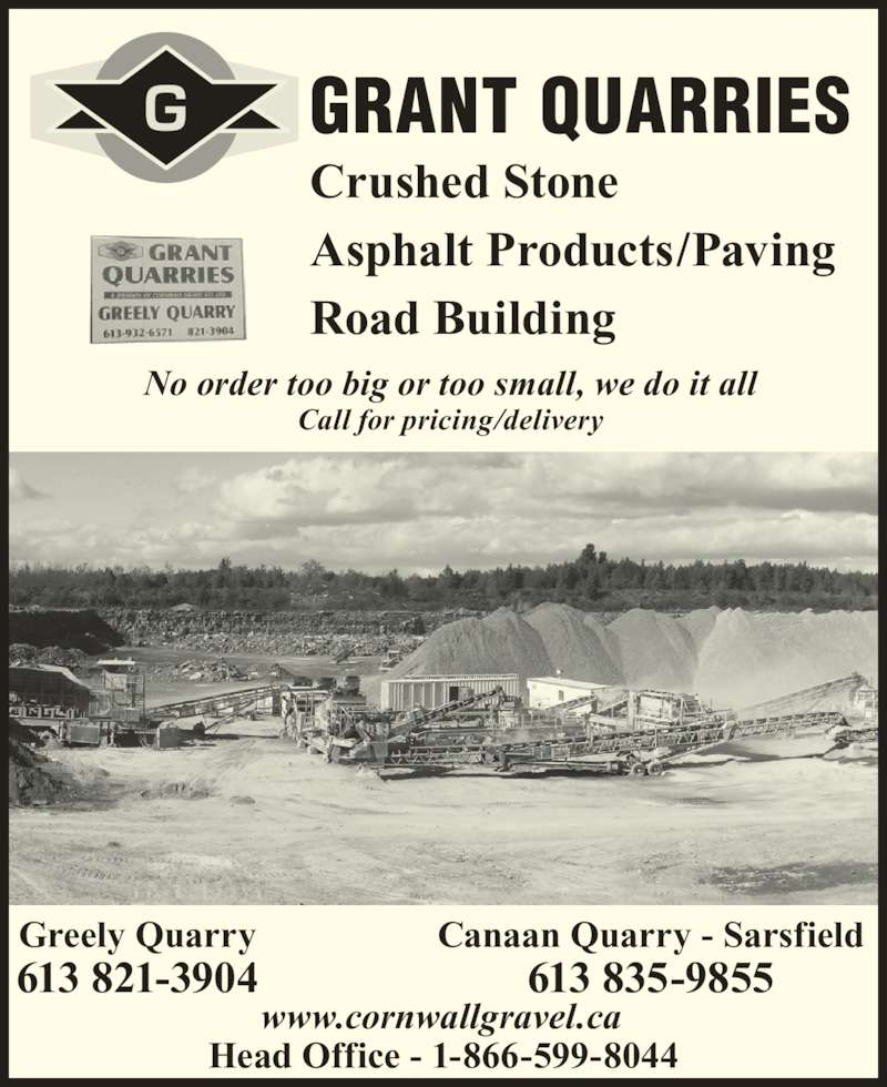 Grant Quarries (613-821-3904) - Display Ad - GRANT QUARRIES Crushed Stone Asphalt Products/Paving Road Building No order too big or too small, we do it all Call for pricing/delivery Head Office - 1-866-599-8044 Canaan Quarry - Sarsfield 613 835-9855 Greely Quarry 613 821-3904 www.cornwallgravel.ca