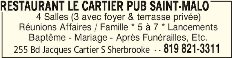 Restaurant Le Cartier Pub Saint-Malo (819-821-3311) - Annonce illustrée======= - 4 Salles (3 avec foyer & terrasse privée) Réunions Affaires / Famille * 5 à 7 * Lancements Baptême - Mariage - Après Funérailles, Etc. RESTAURANT LE CARTIER PUB SAINT-MALO 255 Bd Jacques Cartier S Sherbrooke - - 819 821-3311