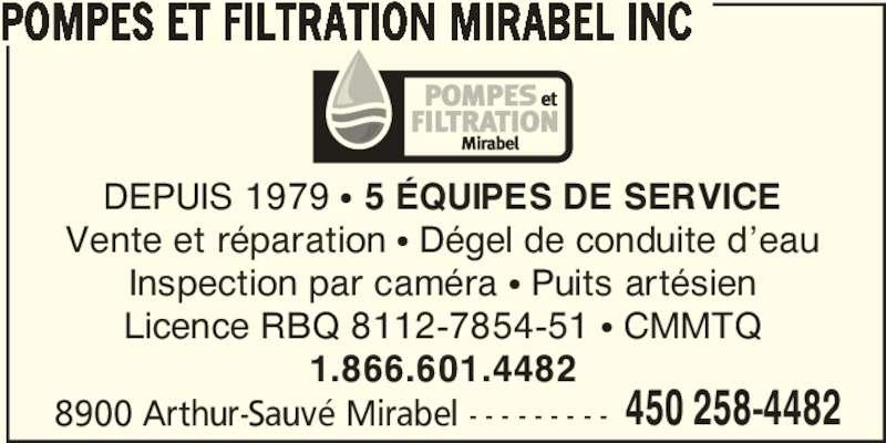 Pompes et Filtration Mirabel Inc (1-866-601-4482) - Annonce illustrée======= - 8900 Arthur-Sauvé Mirabel - - - - - - - - - 450 258-4482 POMPES ET FILTRATION MIRABEL INC DEPUIS 1979 π 5 ÉQUIPES DE SERVICE Vente et réparation π Dégel de conduite d'eau Inspection par caméra π Puits artésien Licence RBQ 8112-7854-51 π CMMTQ 1.866.601.4482