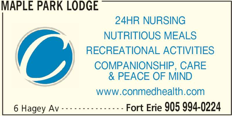 Maple Park Lodge (905-994-0224) - Display Ad - MAPLE PARK LODGE 6 Hagey Av Fort Erie 905 994-0224- - - - - - - - - - - - - - - 24HR NURSING NUTRITIOUS MEALS RECREATIONAL ACTIVITIES COMPANIONSHIP, CARE & PEACE OF MIND www.conmedhealth.com