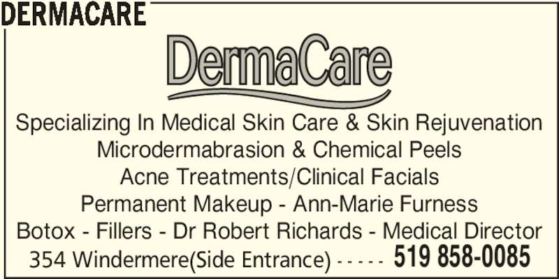 DermaCare (519-858-0085) - Display Ad - DERMACARE 354 Windermere(Side Entrance) - - - - - 519 858-0085 Permanent Makeup - Ann-Marie Furness Botox - Fillers - Dr Robert Richards - Medical Director Specializing In Medical Skin Care & Skin Rejuvenation Microdermabrasion & Chemical Peels Acne Treatments/Clinical Facials