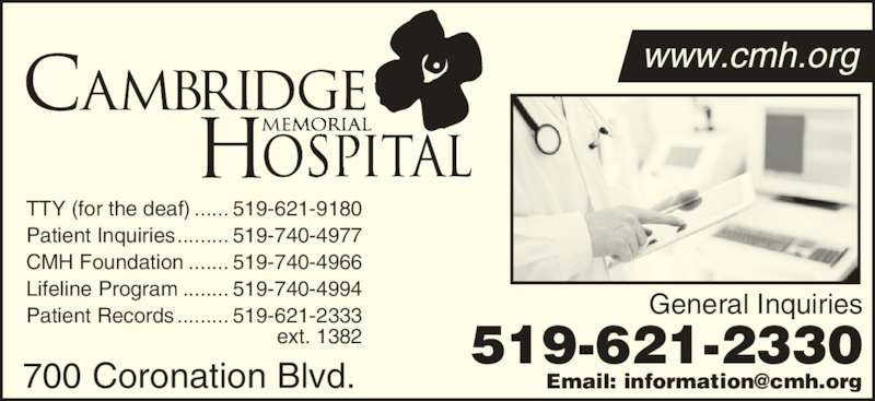 Cambridge Memorial Hospital (519-621-2330) - Display Ad - General Inquiries 519-621-2330 TTY (for the deaf) ...... 519-621-9180 Patient Inquiries......... 519-740-4977 CMH Foundation ....... 519-740-4966 Lifeline Program ........ 519-740-4994 Patient Records......... 519-621-2333 ext. 1382 700 Coronation Blvd. www.cmh.org